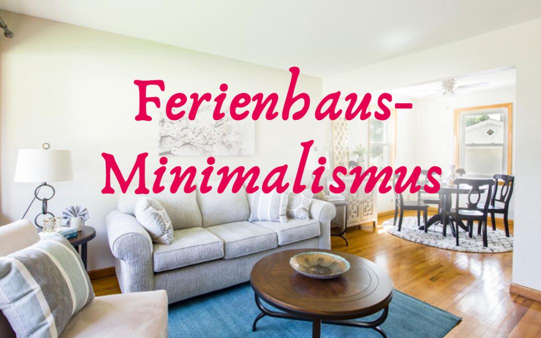 Minimalismus- Was ich von Ferienhäusern lernen kann…
